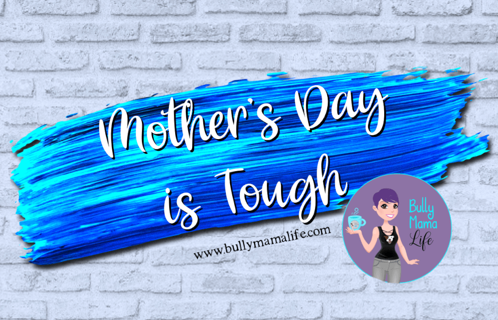 Mother's Day is tough. Blog post explaining my feelings. #bullymamalife www.bullymamalife.com